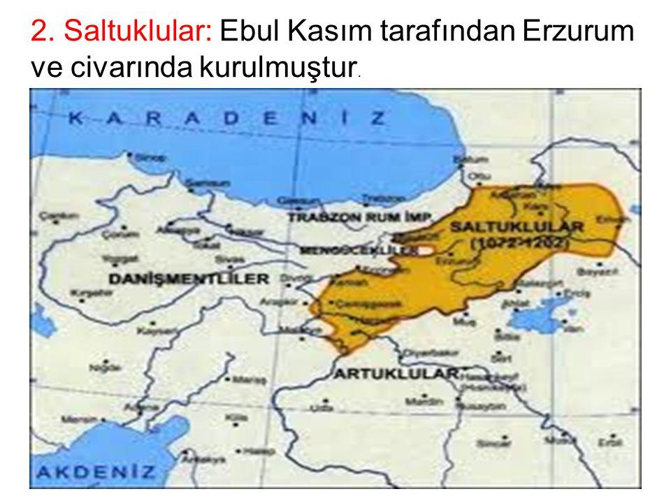 2. Saltuklular: Ebul Kasım tarafından Erzurum ve civarında kurulmuştur.