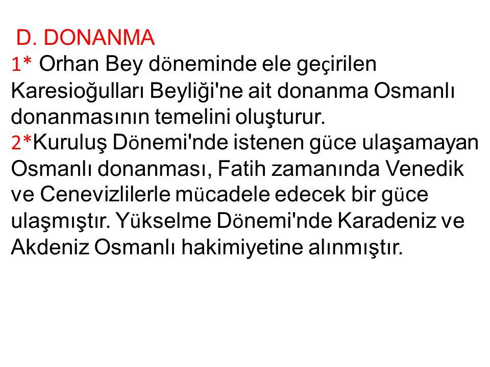 D. DONANMA 1* Orhan Bey d ö neminde ele ge ç irilen Karesioğulları Beyliği'ne ait donanma Osmanlı donanmasının temelini oluşturur. 2* Kuruluş D ö nemi