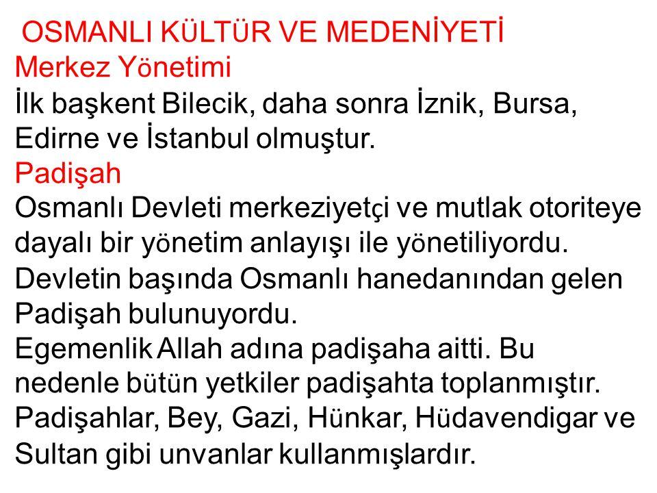 OSMANLI K Ü LT Ü R VE MEDENİYETİ Merkez Y ö netimi İlk başkent Bilecik, daha sonra İznik, Bursa, Edirne ve İstanbul olmuştur. Padişah Osmanlı Devleti