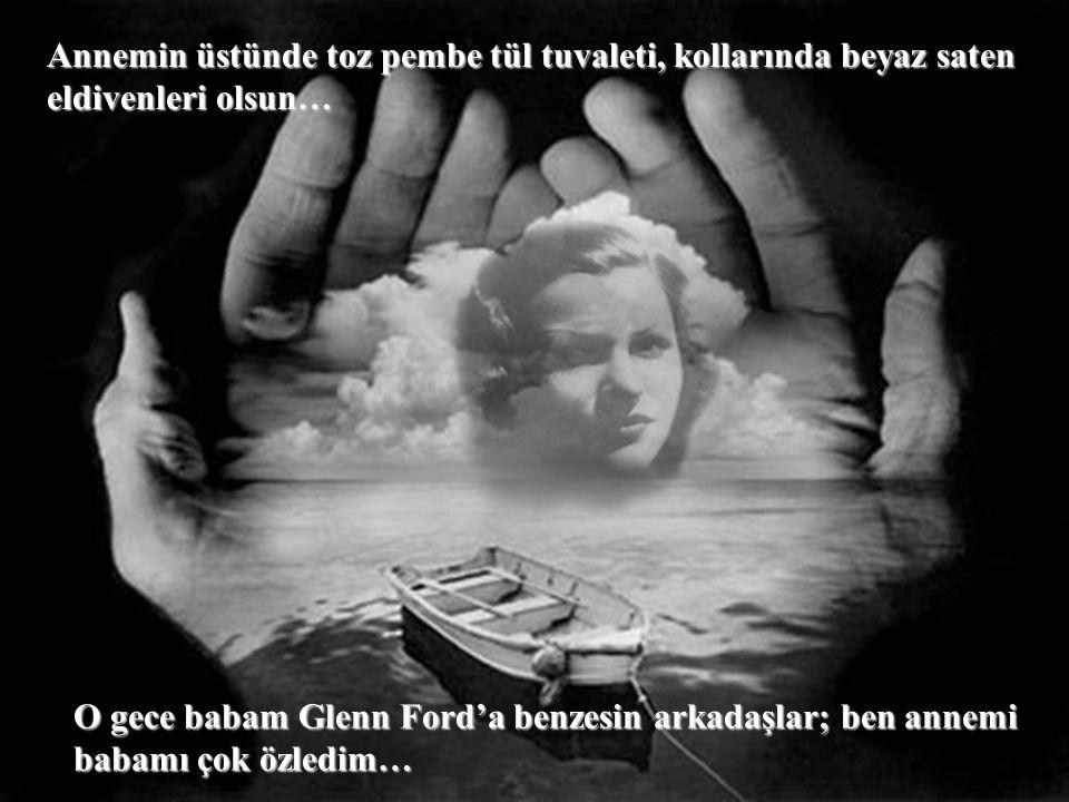 Annemin üstünde toz pembe tül tuvaleti, kollarında beyaz saten eldivenleri olsun… O gece babam Glenn Ford'a benzesin arkadaşlar; ben annemi babamı çok özledim…