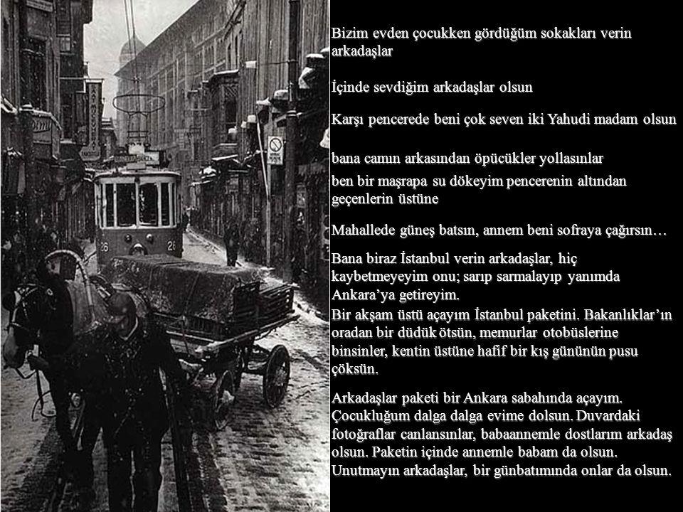 Bizim evden çocukken gördüğüm sokakları verin arkadaşlar İçinde sevdiğim arkadaşlar olsun Karşı pencerede beni çok seven iki Yahudi madam olsun bana camın arkasından öpücükler yollasınlar ben bir maşrapa su dökeyim pencerenin altından geçenlerin üstüne Mahallede güneş batsın, annem beni sofraya çağırsın… Bana biraz İstanbul verin arkadaşlar, hiç kaybetmeyeyim onu; sarıp sarmalayıp yanımda Ankara'ya getireyim.