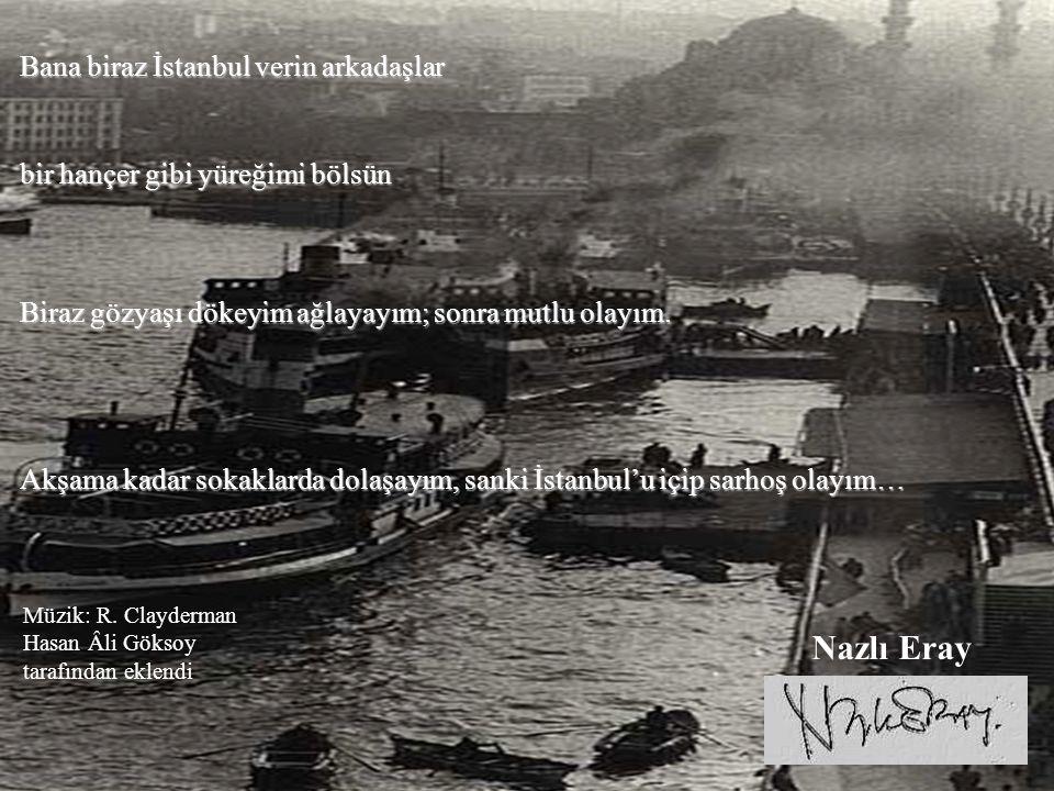 Bana biraz İstanbul verin arkadaşlar bir hançer gibi yüreğimi bölsün Biraz gözyaşı dökeyim ağlayayım; sonra mutlu olayım.