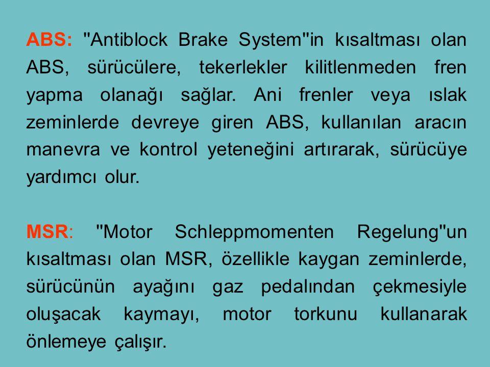 ABS: ''Antiblock Brake System''in kısaltması olan ABS, sürücülere, tekerlekler kilitlenmeden fren yapma olanağı sağlar. Ani frenler veya ıslak zeminle