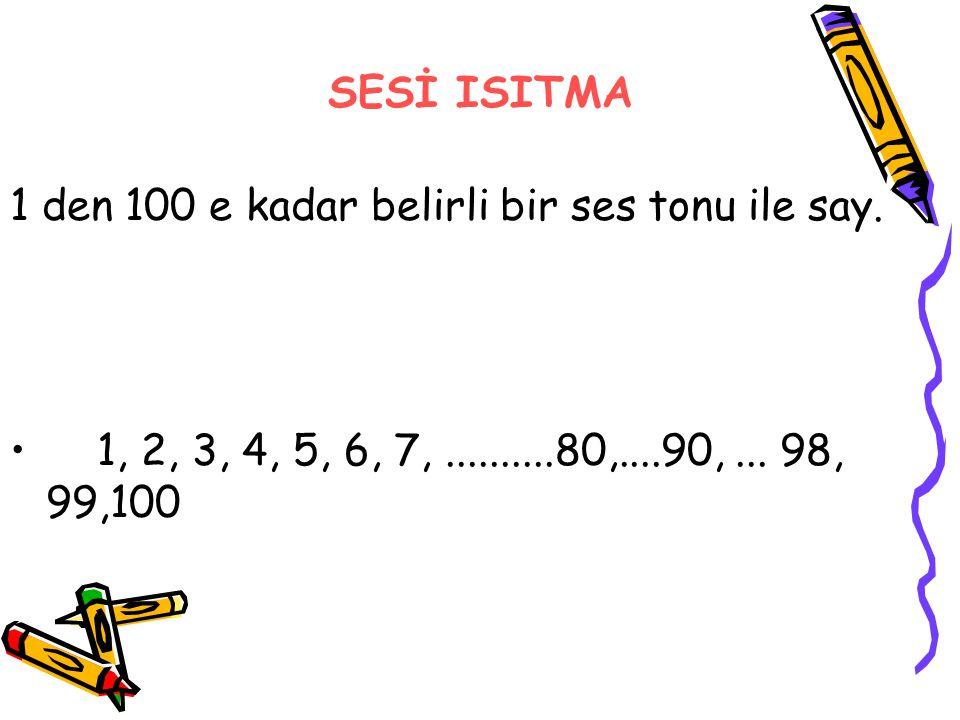 SESİ ISITMA 1 den 100 e kadar belirli bir ses tonu ile say. 1, 2, 3, 4, 5, 6, 7,..........80,....90,... 98, 99,100