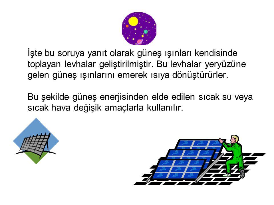 Peki biz insanlar teknoloji geliştirerek güneşten nasıl yararlanabiliriz? Güneş ışınları karaları ve denizleri ısıtır. Öyleyse biz de kullanacağımız s