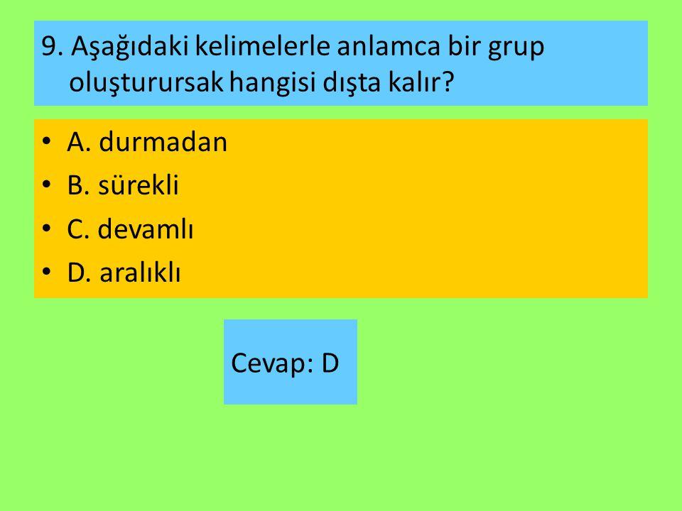9. Aşağıdaki kelimelerle anlamca bir grup oluşturursak hangisi dışta kalır? A. durmadan B. sürekli C. devamlı D. aralıklı Cevap: D