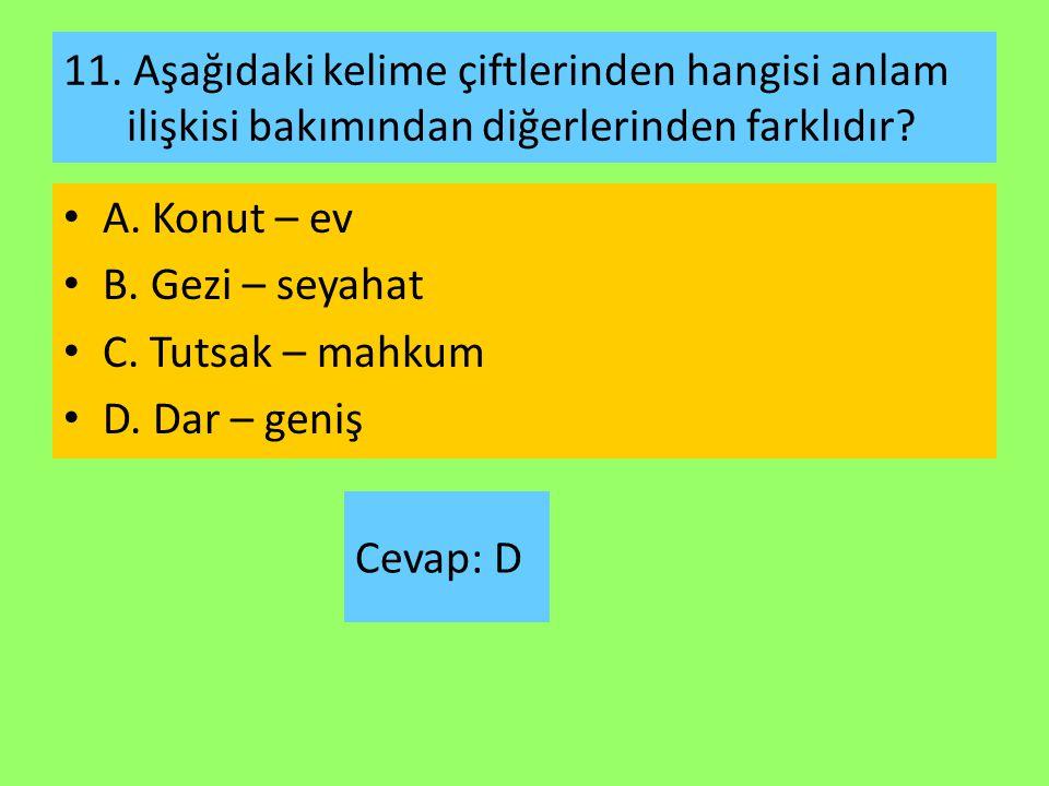 11. Aşağıdaki kelime çiftlerinden hangisi anlam ilişkisi bakımından diğerlerinden farklıdır? A. Konut – ev B. Gezi – seyahat C. Tutsak – mahkum D. Dar