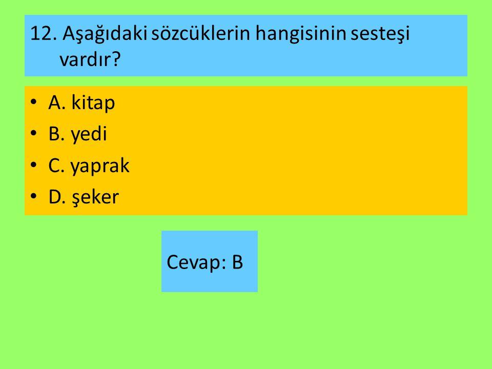 12. Aşağıdaki sözcüklerin hangisinin sesteşi vardır? A. kitap B. yedi C. yaprak D. şeker Cevap: B