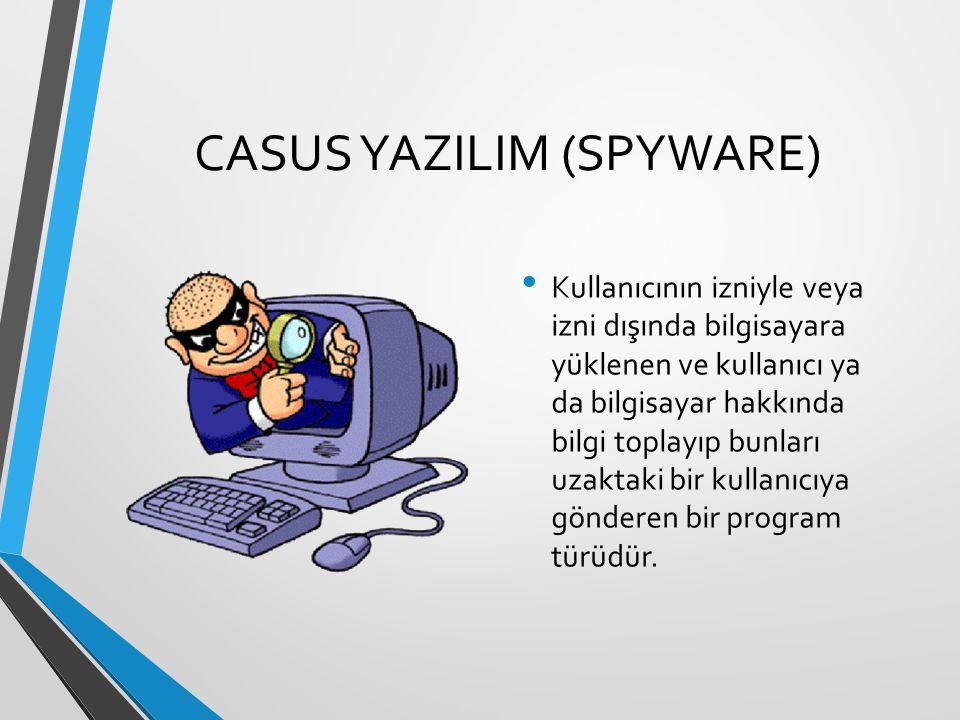 CASUS YAZILIM (SPYWARE) Kullanıcının izniyle veya izni dışında bilgisayara yüklenen ve kullanıcı ya da bilgisayar hakkında bilgi toplayıp bunları uzak
