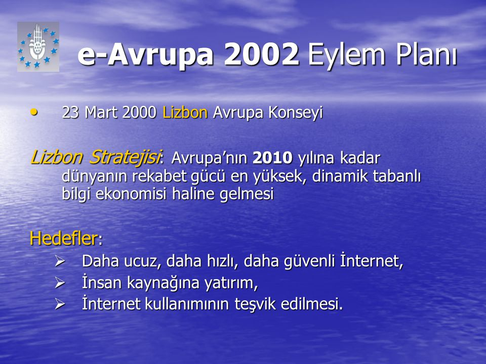 e-Avrupa 2002 Eylem Planı 23 Mart 2000 Lizbon Avrupa Konseyi 23 Mart 2000 Lizbon Avrupa Konseyi Lizbon Stratejisi : Avrupa'nın 2010 yılına kadar dünya