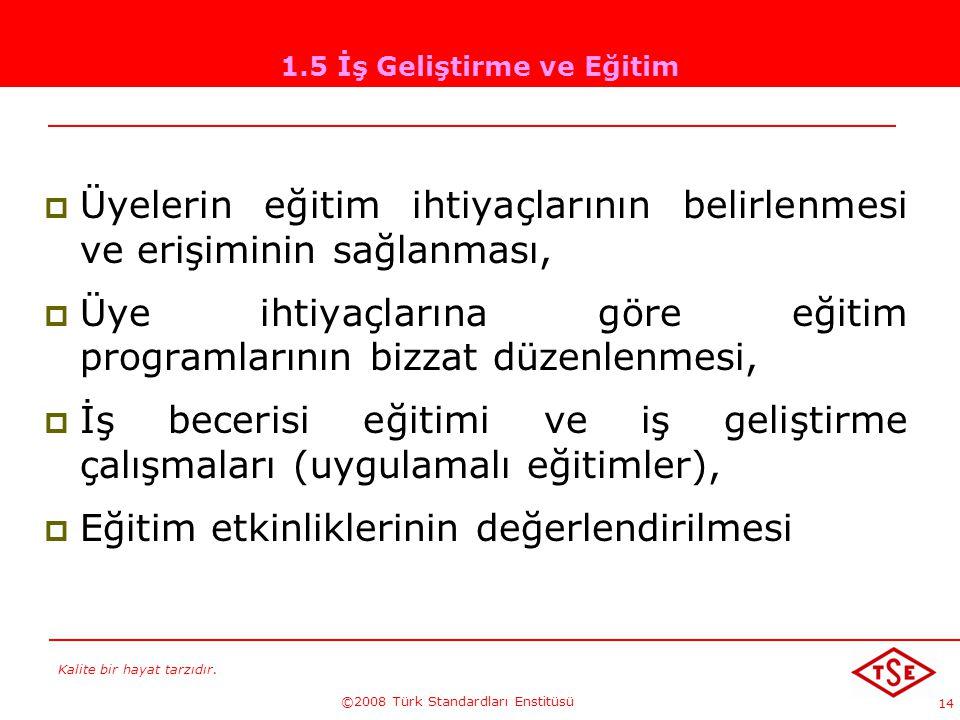 Kalite bir hayat tarzıdır. ©2008 Türk Standardları Enstitüsü 14 1.5 İş Geliştirme ve Eğitim ÜÜyelerin eğitim ihtiyaçlarının belirlenmesi ve erişimin