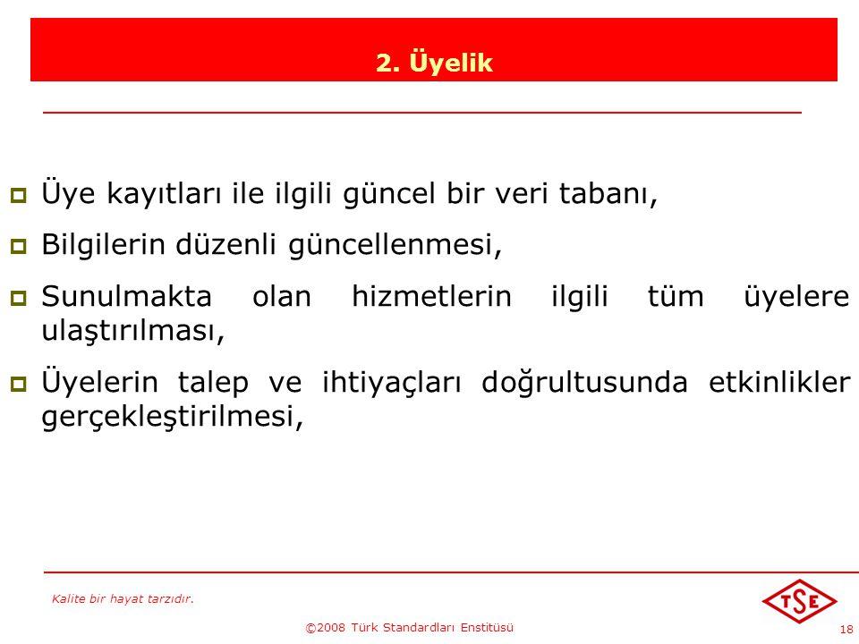 Kalite bir hayat tarzıdır. ©2008 Türk Standardları Enstitüsü 18 2. Üyelik ÜÜye kayıtları ile ilgili güncel bir veri tabanı, BBilgilerin düzenli gü