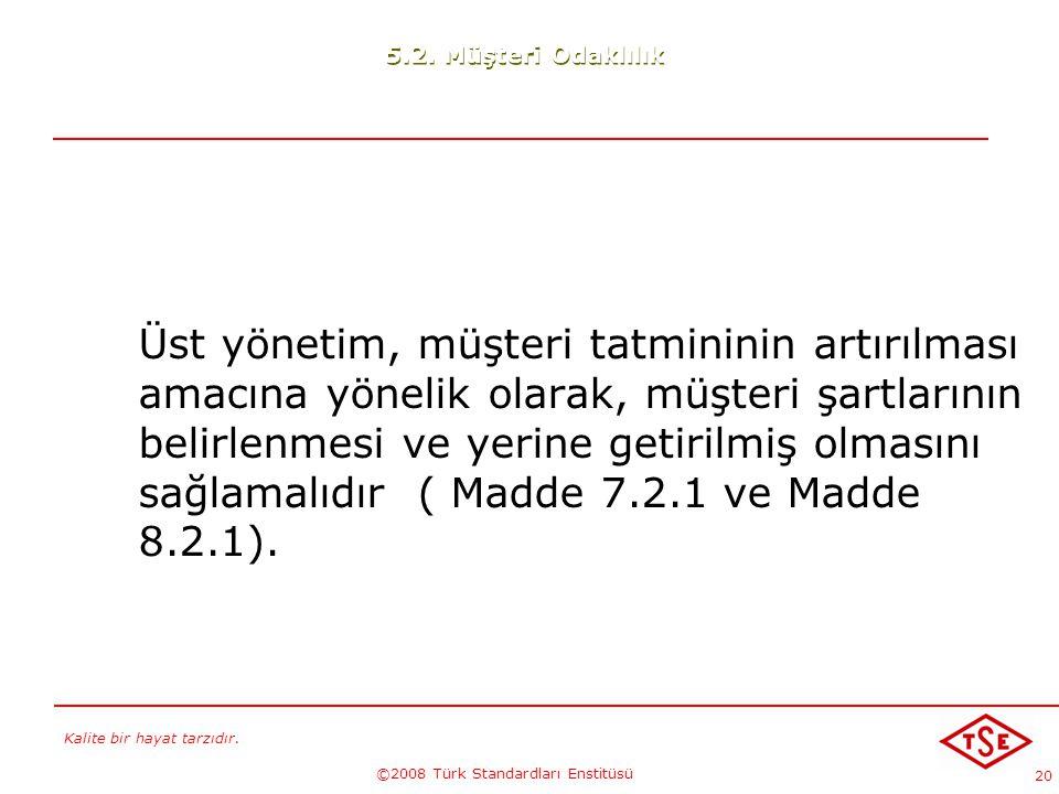 Kalite bir hayat tarzıdır. ©2008 Türk Standardları Enstitüsü 20 Üst yönetim, müşteri tatmininin artırılması amacına yönelik olarak, müşteri şartlarını
