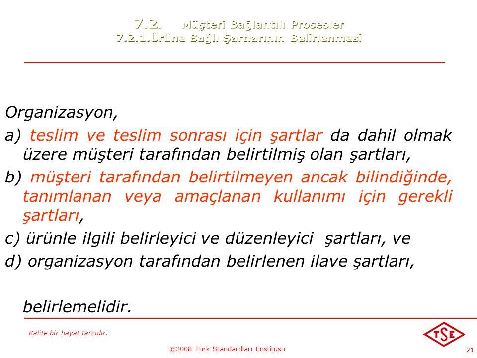 Kalite bir hayat tarzıdır. ©2008 Türk Standardları Enstitüsü 21 7.2. Müşteri Bağlantılı Prosesler 7.2.1.Ürüne Bağlı Şartlarının Belirlenmesi Organizas