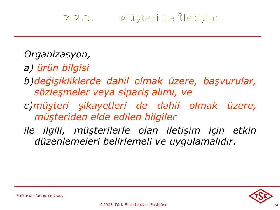 Kalite bir hayat tarzıdır. ©2008 Türk Standardları Enstitüsü 24 7.2.3.Müşteri ile İletişim Organizasyon, a) ürün bilgisi b)değişikliklerde dahil olmak