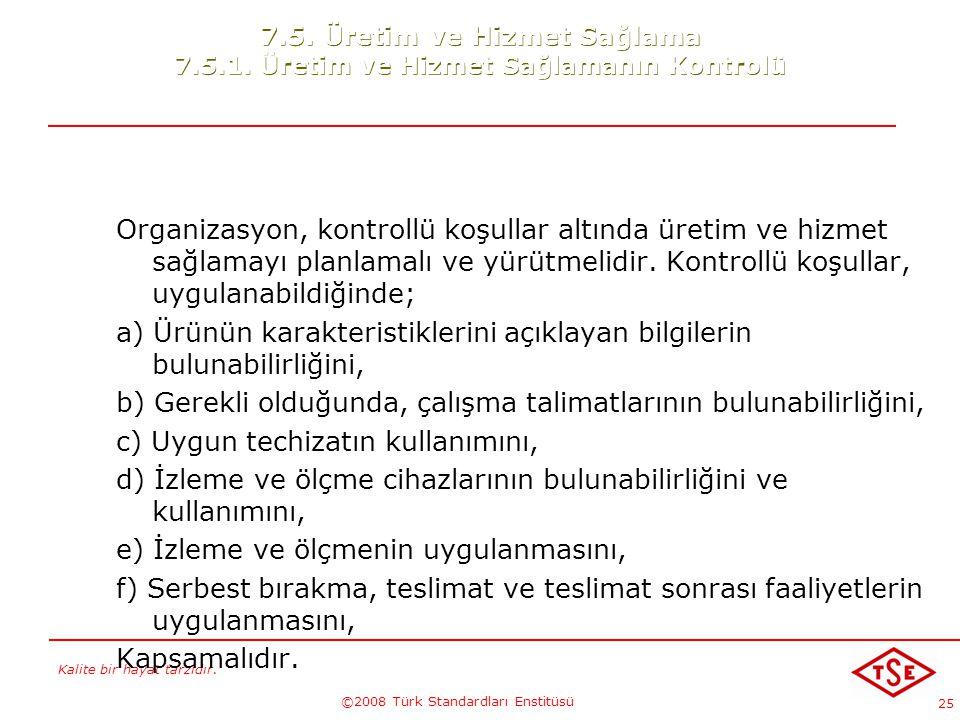 Kalite bir hayat tarzıdır. ©2008 Türk Standardları Enstitüsü 25 7.5. Üretim ve Hizmet Sağlama 7.5.1. Üretim ve Hizmet Sağlamanın Kontrolü Organizasyon