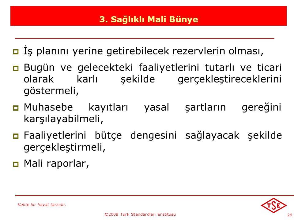 Kalite bir hayat tarzıdır. ©2008 Türk Standardları Enstitüsü 26 3. Sağlıklı Mali Bünye İİş planını yerine getirebilecek rezervlerin olması, BBugün
