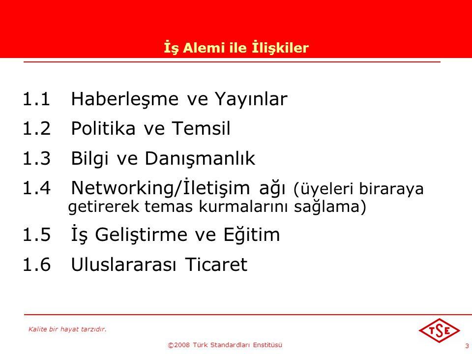 Kalite bir hayat tarzıdır. ©2008 Türk Standardları Enstitüsü 3 İş Alemi ile İlişkiler 1.1 Haberleşme ve Yayınlar 1.2 Politika ve Temsil 1.3 Bilgi ve D