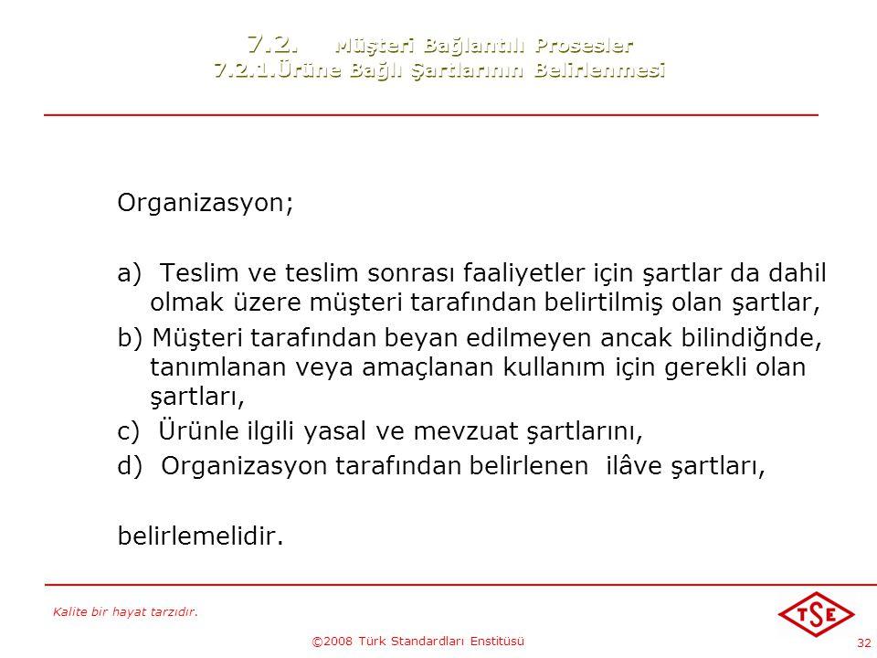 Kalite bir hayat tarzıdır. ©2008 Türk Standardları Enstitüsü 32 7.2. Müşteri Bağlantılı Prosesler 7.2.1.Ürüne Bağlı Şartlarının Belirlenmesi Organizas