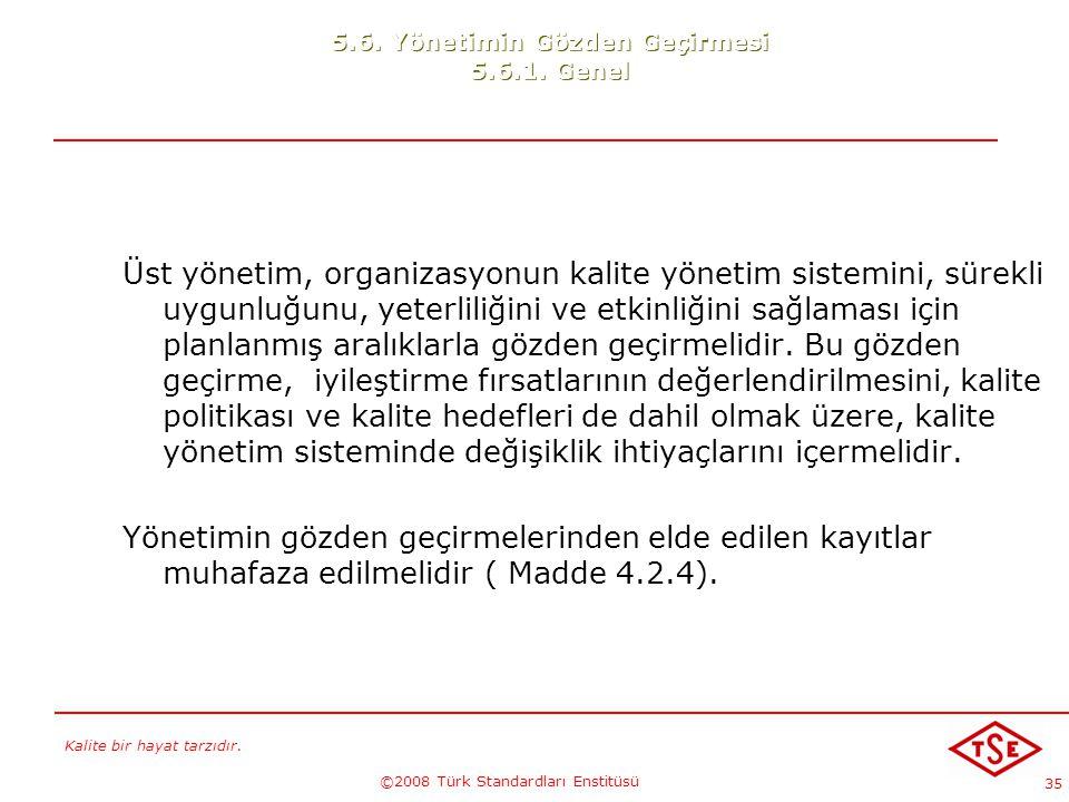 Kalite bir hayat tarzıdır. ©2008 Türk Standardları Enstitüsü 35 5.6. Yönetimin Gözden Geçirmesi 5.6.1. Genel Üst yönetim, organizasyonun kalite yöneti