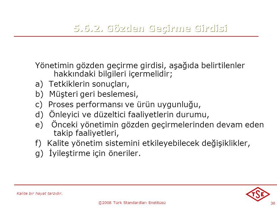 Kalite bir hayat tarzıdır. ©2008 Türk Standardları Enstitüsü 36 5.6.2. Gözden Geçirme Girdisi Yönetimin gözden geçirme girdisi, aşağıda belirtilenler