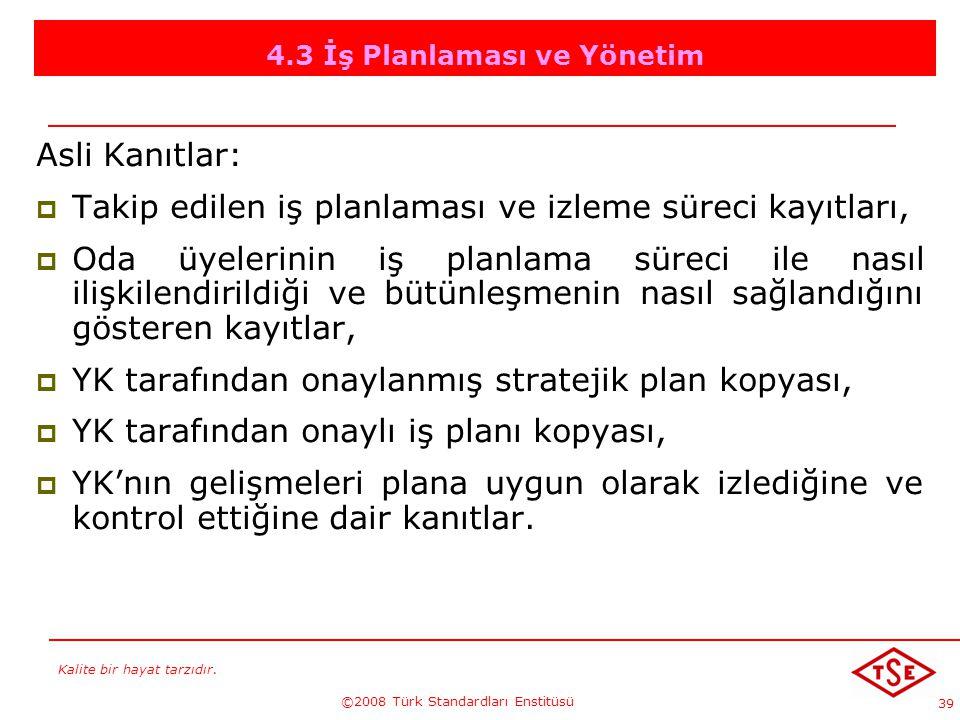 Kalite bir hayat tarzıdır. ©2008 Türk Standardları Enstitüsü 39 4.3 İş Planlaması ve Yönetim Asli Kanıtlar: TTakip edilen iş planlaması ve izleme sü