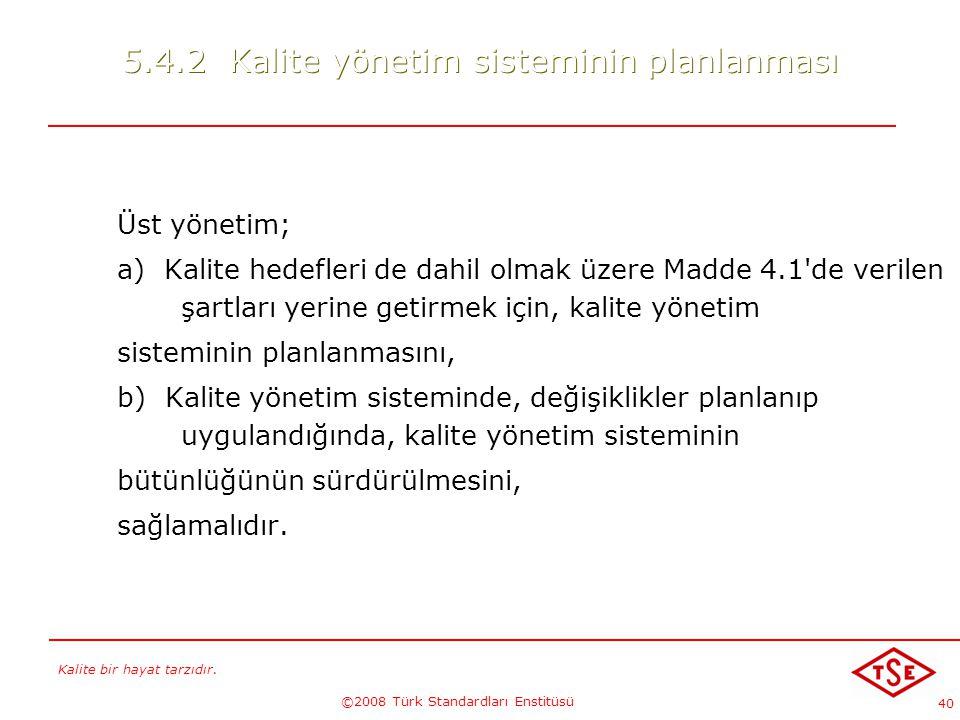 Kalite bir hayat tarzıdır. ©2008 Türk Standardları Enstitüsü 40 5.4.2 Kalite yönetim sisteminin planlanması Üst yönetim; a) Kalite hedefleri de dahil