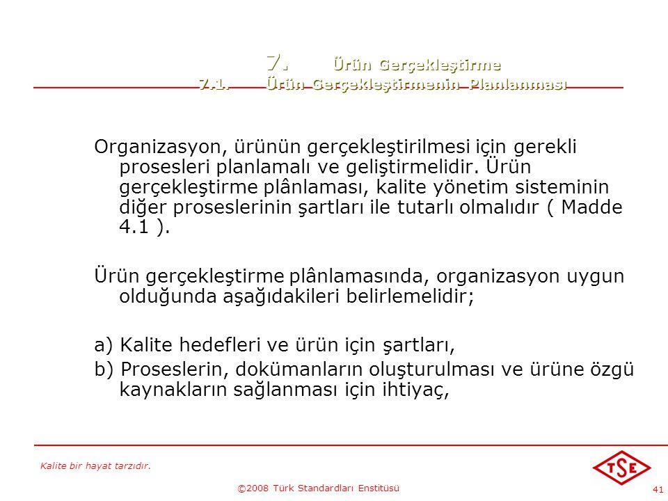 Kalite bir hayat tarzıdır. ©2008 Türk Standardları Enstitüsü 41 7. Ürün Gerçekleştirme 7.1.Ürün Gerçekleştirmenin Planlanması Organizasyon, ürünün ger