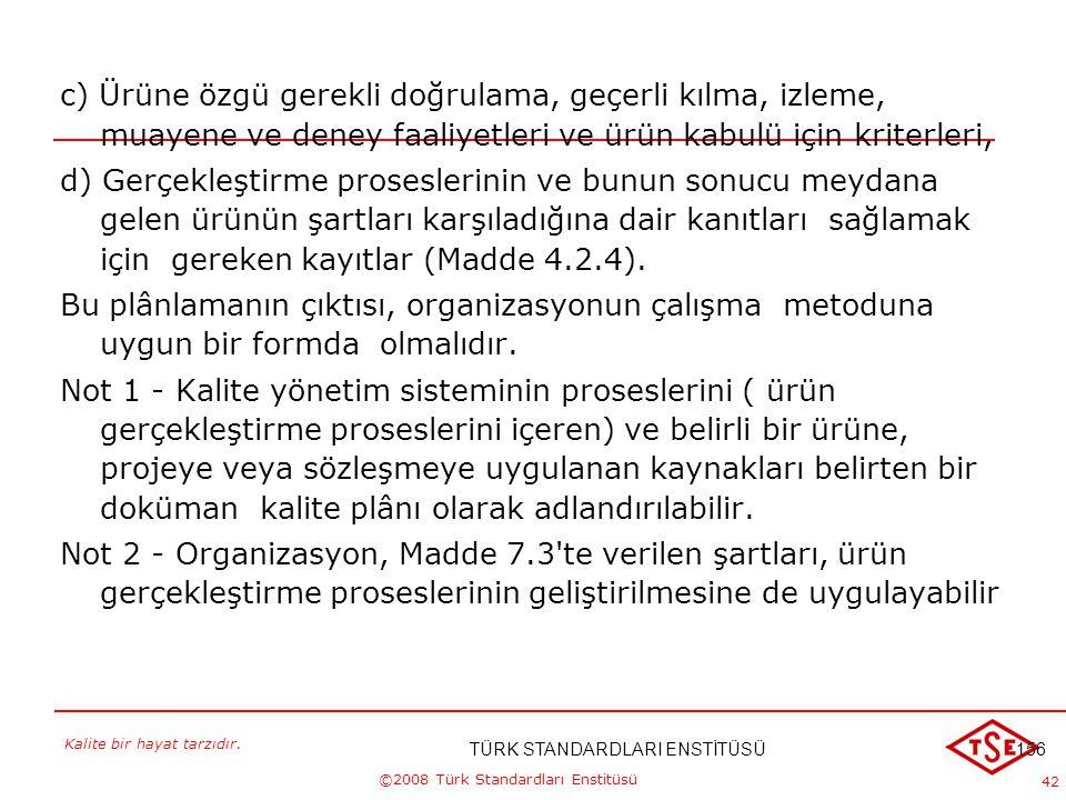 Kalite bir hayat tarzıdır. ©2008 Türk Standardları Enstitüsü 42 c) Ürüne özgü gerekli doğrulama, geçerli kılma, izleme, muayene ve deney faaliyetleri
