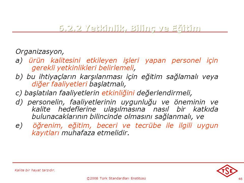 Kalite bir hayat tarzıdır. ©2008 Türk Standardları Enstitüsü 46 6.2.2 Yetkinlik, Bilinç ve Eğitim Organizasyon, a) ürün kalitesini etkileyen işleri ya