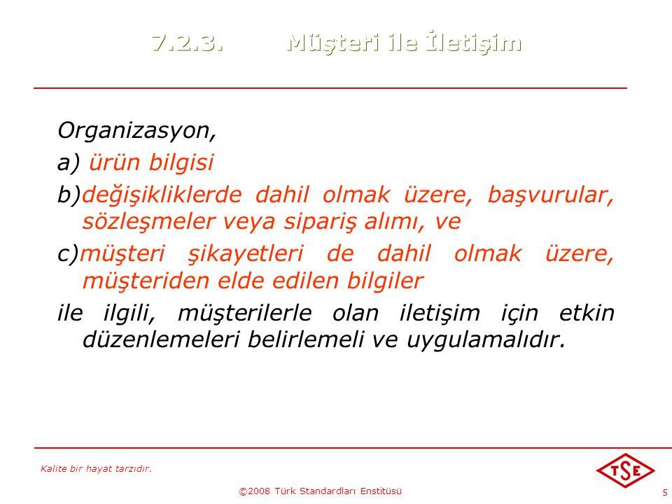 Kalite bir hayat tarzıdır. ©2008 Türk Standardları Enstitüsü 5 7.2.3.Müşteri ile İletişim Organizasyon, a) ürün bilgisi b)değişikliklerde dahil olmak