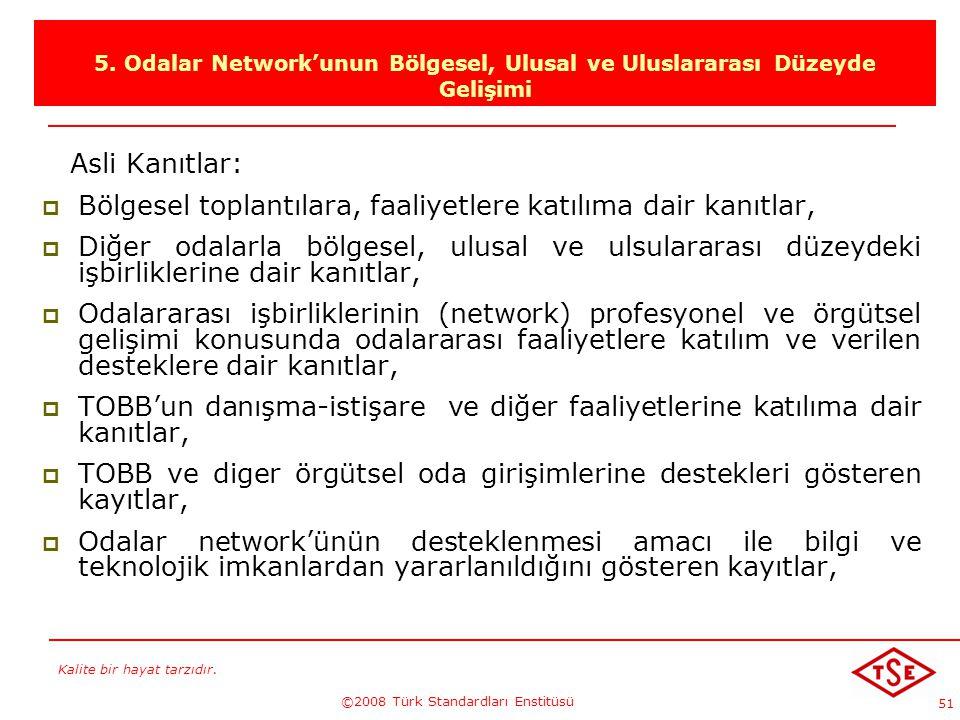 Kalite bir hayat tarzıdır. ©2008 Türk Standardları Enstitüsü 51 5. Odalar Network'unun Bölgesel, Ulusal ve Uluslararası Düzeyde Gelişimi Asli Kanıtlar
