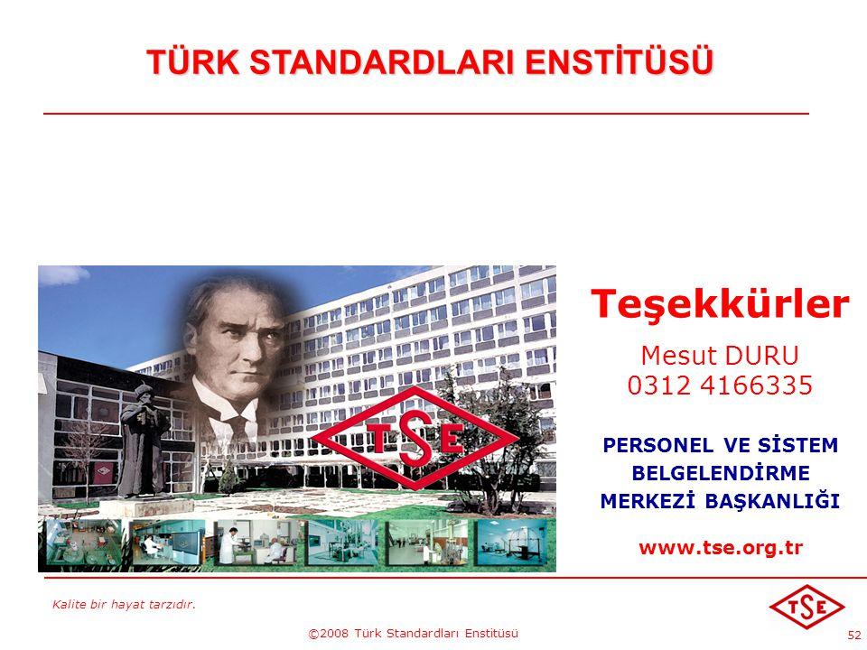 Kalite bir hayat tarzıdır. ©2008 Türk Standardları Enstitüsü 52 TÜRK STANDARDLARI ENSTİTÜSÜ Teşekkürler Mesut DURU 0312 4166335 PERSONEL VE SİSTEM BEL