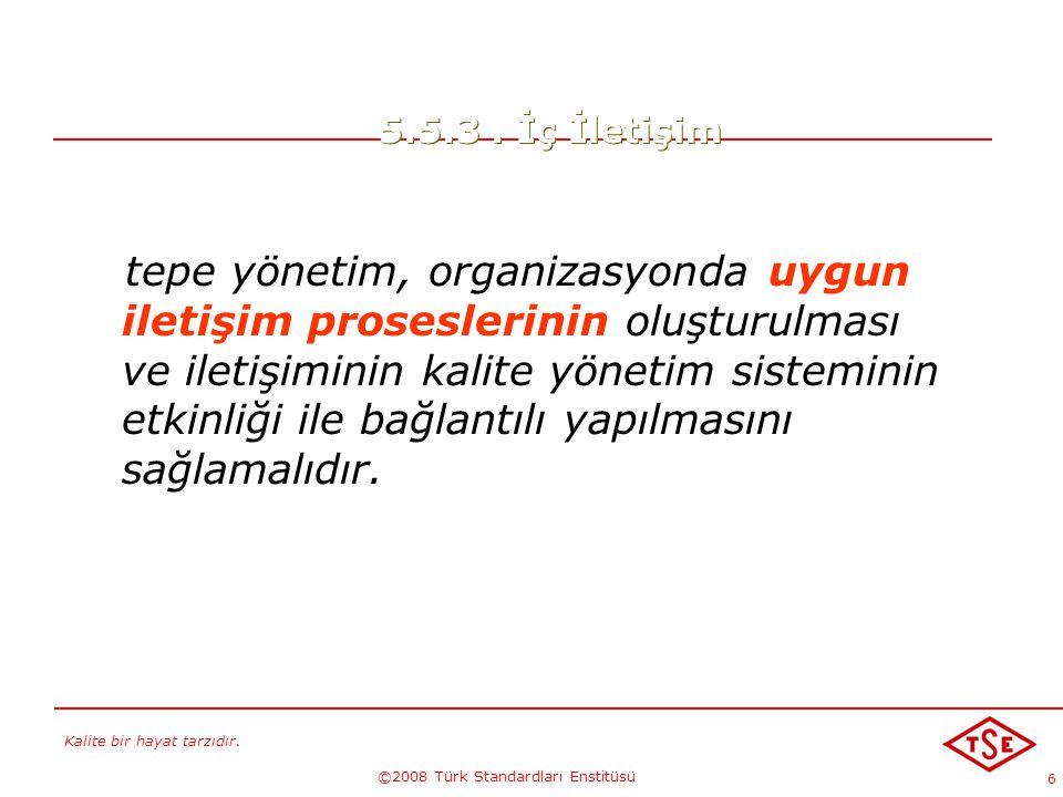 Kalite bir hayat tarzıdır. ©2008 Türk Standardları Enstitüsü 6 5.5.3. İç İletişim tepe yönetim, organizasyonda uygun iletişim proseslerinin oluşturulm