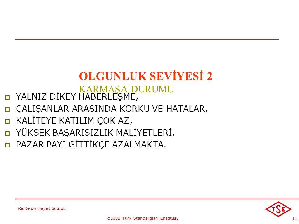 Kalite bir hayat tarzıdır. ©2008 Türk Standardları Enstitüsü 11 OLGUNLUK SEVİYESİ 2 KARMAŞA DURUMU  YALNIZ DİKEY HABERLEŞME,  ÇALIŞANLAR ARASINDA KO