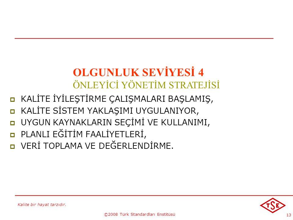Kalite bir hayat tarzıdır. ©2008 Türk Standardları Enstitüsü 13 KALİTE GELECEKTİR !...-4 OLGUNLUK SEVİYESİ 4 ÖNLEYİCİ YÖNETİM STRATEJİSİ  KALİTE İYİL