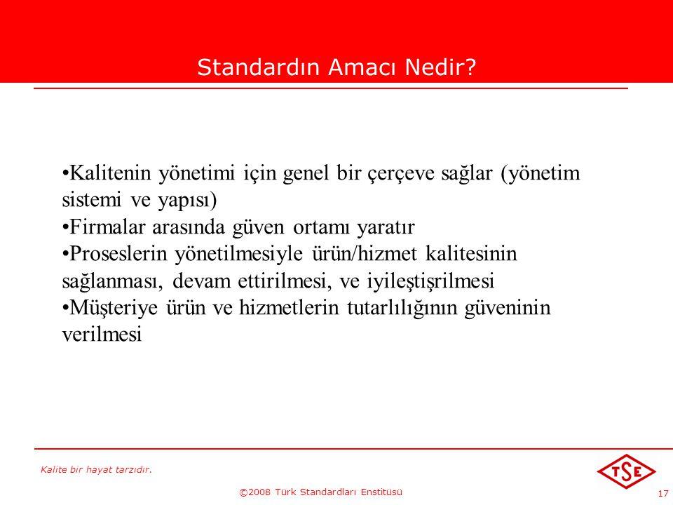 Kalite bir hayat tarzıdır. ©2008 Türk Standardları Enstitüsü 17 Standardın Amacı Nedir? Kalitenin yönetimi için genel bir çerçeve sağlar (yönetim sist
