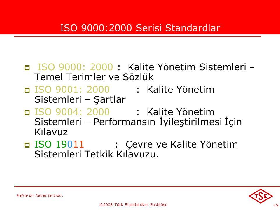 Kalite bir hayat tarzıdır. ©2008 Türk Standardları Enstitüsü 19 ISO 9000:2000 Serisi Standardlar  ISO 9000: 2000 : Kalite Yönetim Sistemleri – Temel