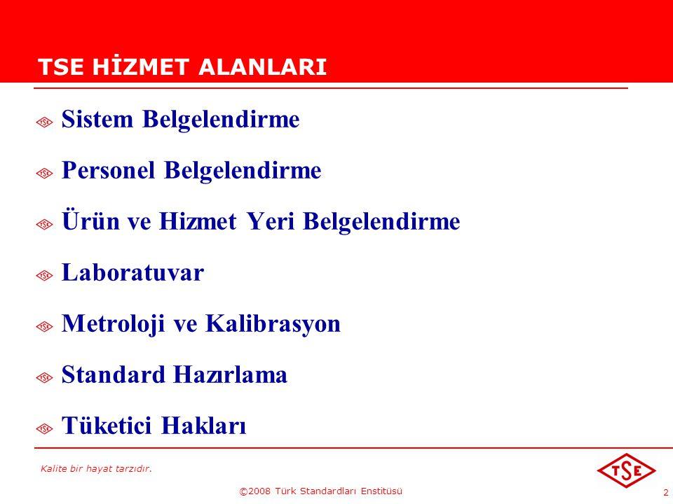Kalite bir hayat tarzıdır. ©2008 Türk Standardları Enstitüsü 2 TSE HİZMET ALANLARI Sistem Belgelendirme Personel Belgelendirme Ürün ve Hizmet Yeri Bel