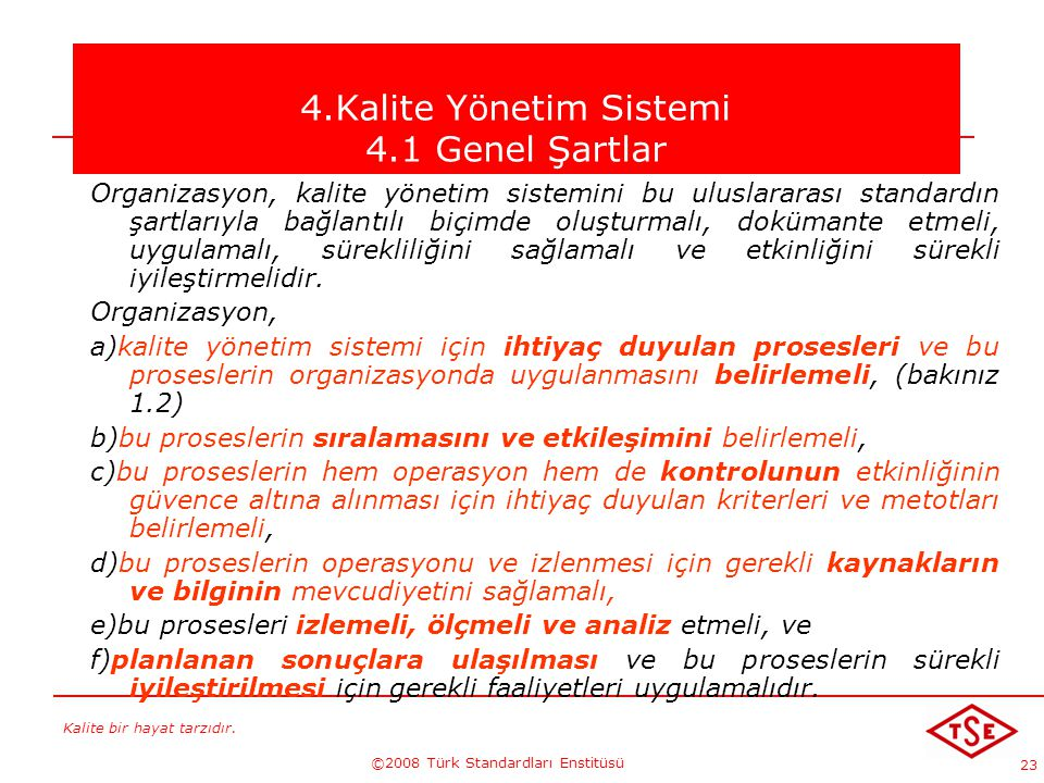 Kalite bir hayat tarzıdır. ©2008 Türk Standardları Enstitüsü 23 4.Kalite Yönetim Sistemi 4.1 Genel Şartlar Organizasyon, kalite yönetim sistemini bu u