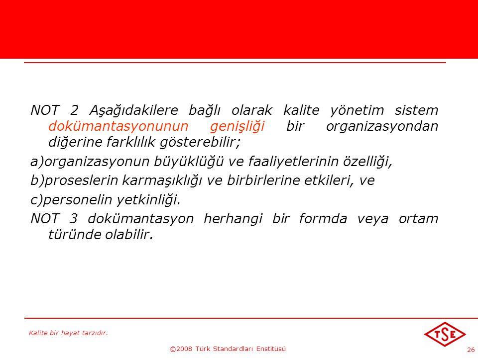 Kalite bir hayat tarzıdır. ©2008 Türk Standardları Enstitüsü 26 NOT 2 Aşağıdakilere bağlı olarak kalite yönetim sistem dokümantasyonunun genişliği bir