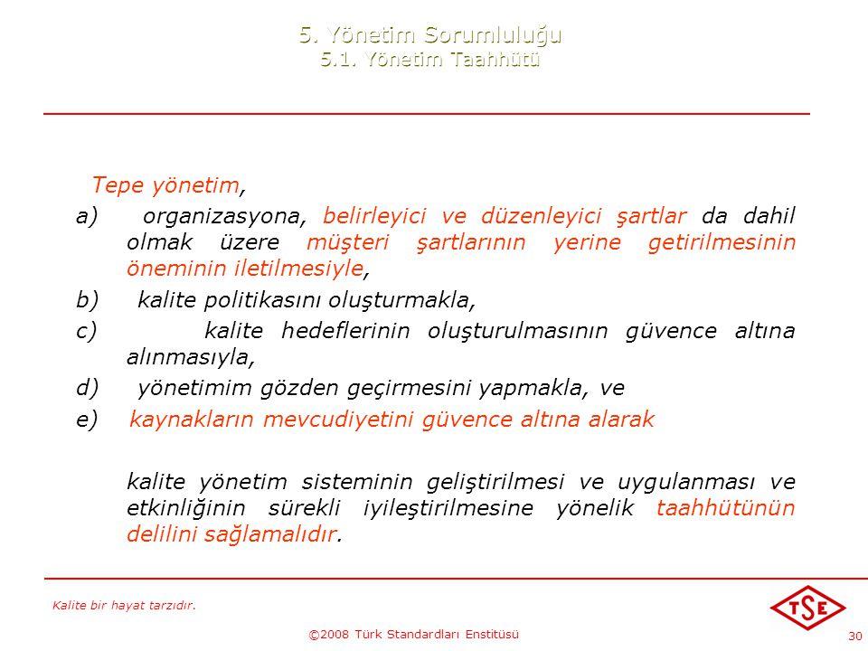 Kalite bir hayat tarzıdır. ©2008 Türk Standardları Enstitüsü 30 5. Yönetim Sorumluluğu 5.1. Yönetim Taahhütü Tepe yönetim, a) organizasyona, belirleyi