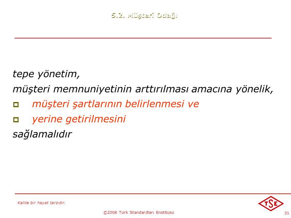 Kalite bir hayat tarzıdır. ©2008 Türk Standardları Enstitüsü 31 tepe yönetim, müşteri memnuniyetinin arttırılması amacına yönelik,  müşteri şartların