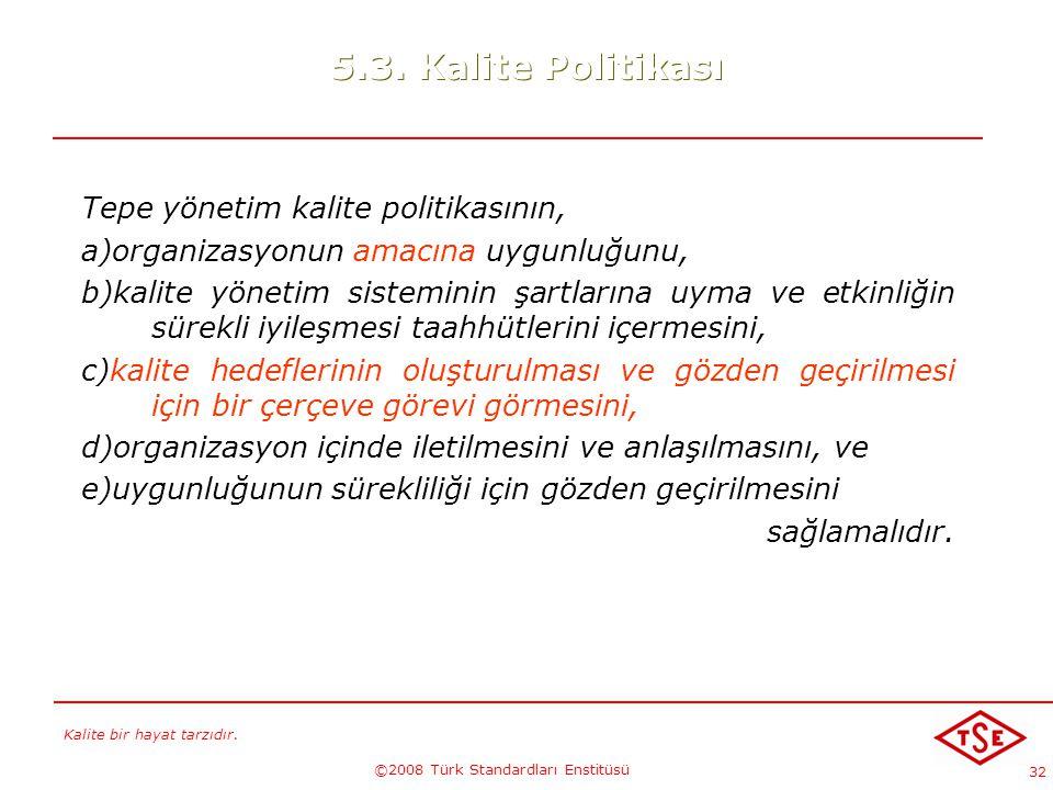 Kalite bir hayat tarzıdır. ©2008 Türk Standardları Enstitüsü 32 5.3. Kalite Politikası Tepe yönetim kalite politikasının, a)organizasyonun amacına uyg