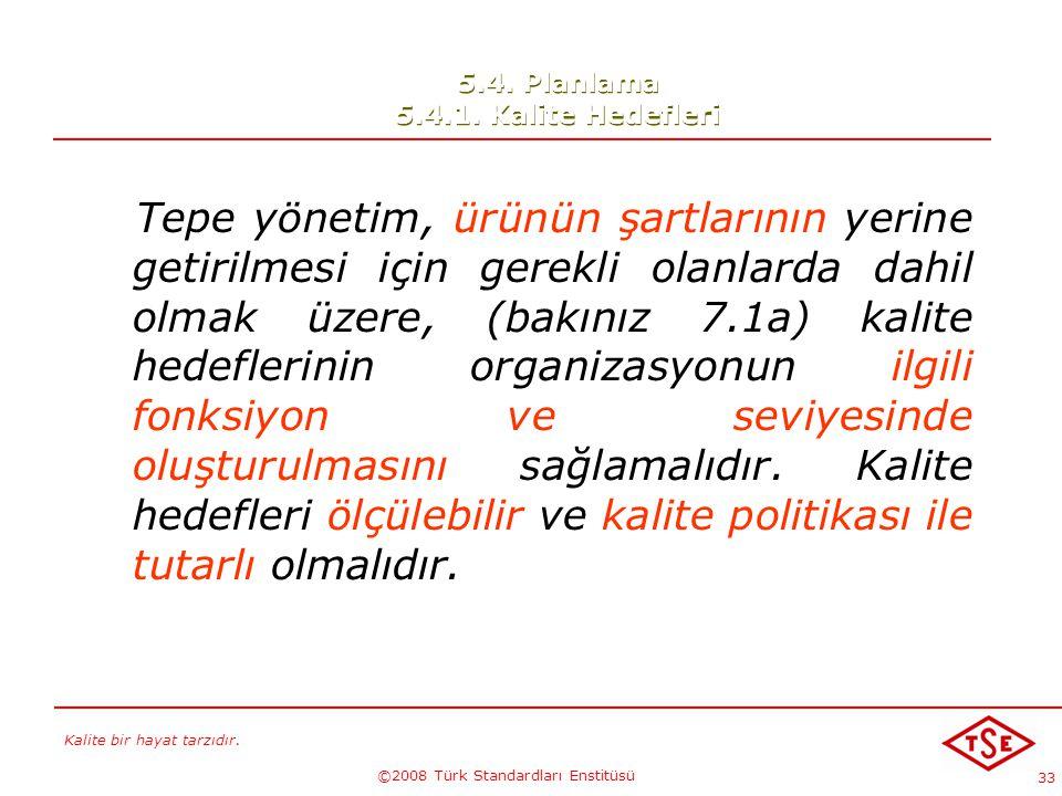Kalite bir hayat tarzıdır. ©2008 Türk Standardları Enstitüsü 33 5.4. Planlama 5.4.1. Kalite Hedefleri Tepe yönetim, ürünün şartlarının yerine getirilm
