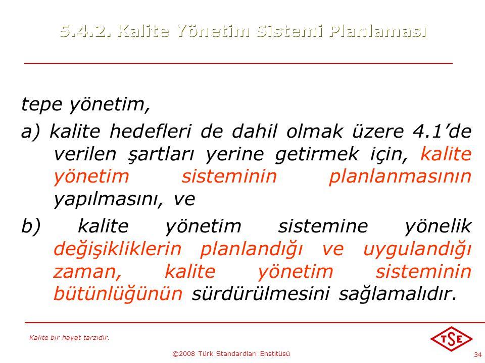 Kalite bir hayat tarzıdır. ©2008 Türk Standardları Enstitüsü 34 5.4.2. Kalite Yönetim Sistemi Planlaması tepe yönetim, a) kalite hedefleri de dahil ol