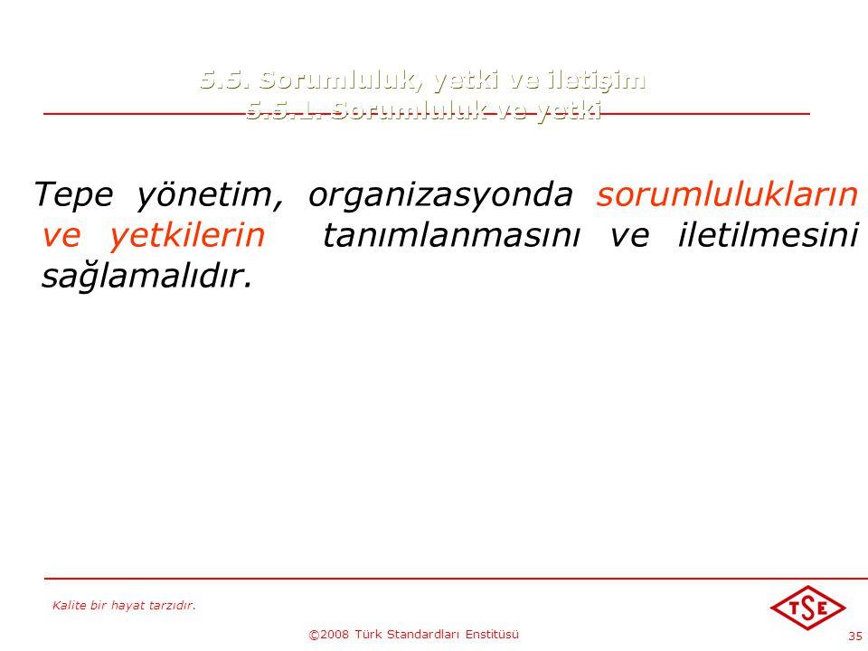 Kalite bir hayat tarzıdır. ©2008 Türk Standardları Enstitüsü 35 5.5. Sorumluluk, yetki ve iletişim 5.5.1. Sorumluluk ve yetki Tepe yönetim, organizasy