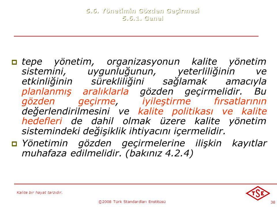 Kalite bir hayat tarzıdır. ©2008 Türk Standardları Enstitüsü 38 5.6. Yönetimin Gözden Geçirmesi 5.6.1. Genel  tepe yönetim, organizasyonun kalite yön