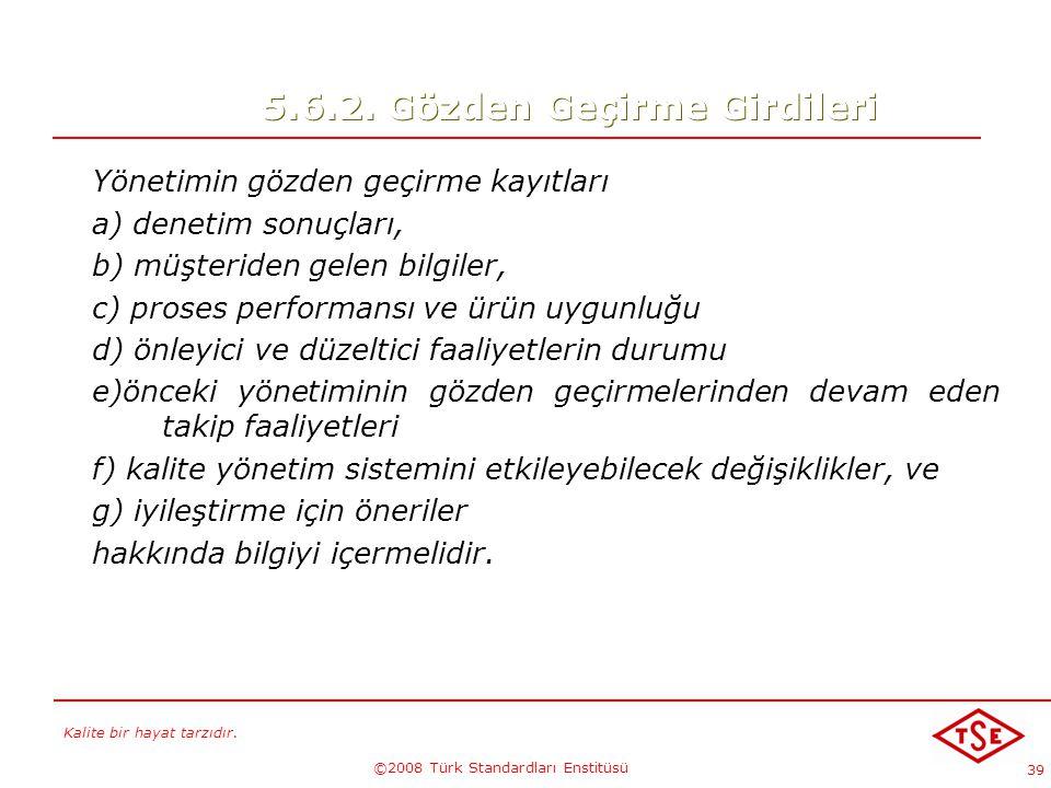 Kalite bir hayat tarzıdır. ©2008 Türk Standardları Enstitüsü 39 5.6.2. Gözden Geçirme Girdileri Yönetimin gözden geçirme kayıtları a) denetim sonuçlar