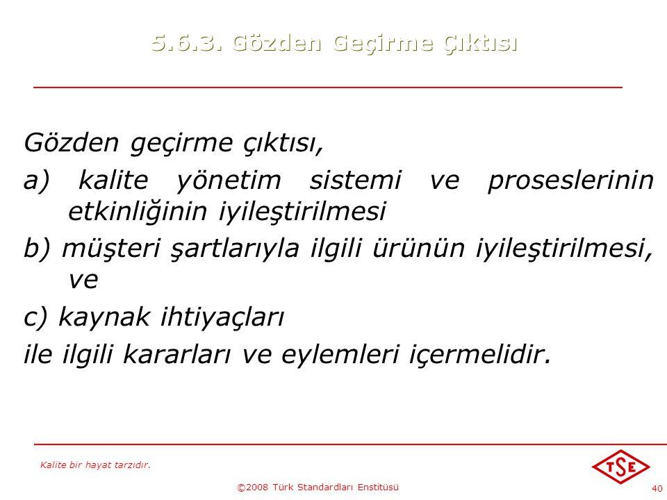 Kalite bir hayat tarzıdır. ©2008 Türk Standardları Enstitüsü 40 5.6.3. Gözden Geçirme Çıktısı Gözden geçirme çıktısı, a) kalite yönetim sistemi ve pro